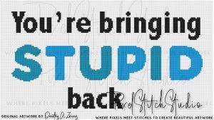 You're Bringing Stupid Back Cross Stitch Pattern - Unframed